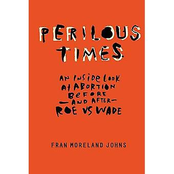 Perilous Times An Inside Look at Abortion BeforeAnd After Roe V. Wade by Johns & Fran Moreland
