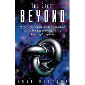 Great Beyond Higher Dimensions Parallel Universes and the Extraordinary Search for a Theory of Everything by Halpern & Paul