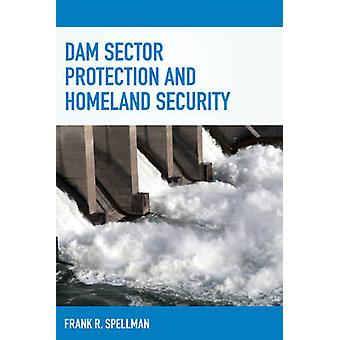Dam Sector Protection and Homeland Security by Spellman & Frank R