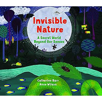 Invisible Nature - A Secret World Beyond our Senses by Catherine Barr