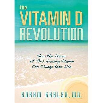 The Vitamin D Revolution - How the Power of This Amazing Vitamin Can C