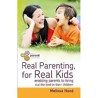 Real Parenting for Real Kids Enabling Parents to Bring Out the Best in Their Children