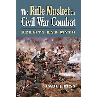 The Rifle Musket in Civil War Combat by Earl J. Hess