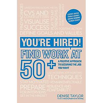 You're Hired! Find Work at 50+ - A Positive Approach to Securing the J