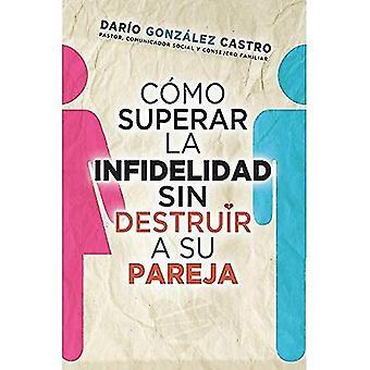 Co?mo Superar La Infidelidad Sin Destruir a Su Parej=how to Overcome Infidelity Without Destroying Your Partner...
