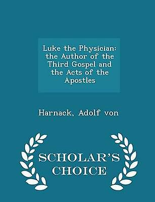 Luke the Physician the Author of the Third Gospel and the Acts of the Apostles  Scholars Choice Edition by von & Harnack & Adolf