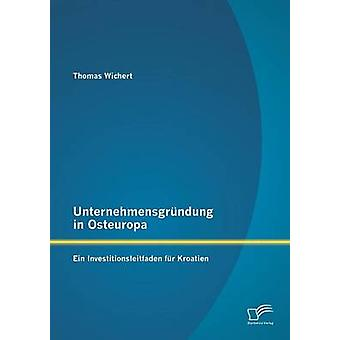 Unternehmensgrundung in Osteuropa Ein Investitionsleitfaden Fur Kroatien by Wichert & Thomas