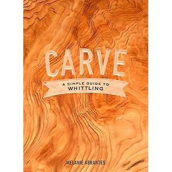 Carve - A Simple Guide to Whittling by Melanie Abrantes - 978045149896