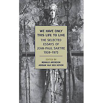 We Have Only This Life to Live - The Selected Essays of Jean-Paul Sart