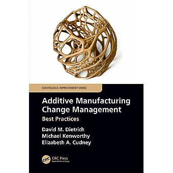 Additive Manufacturing Change Management  Best Practices by Dietrich & David M.