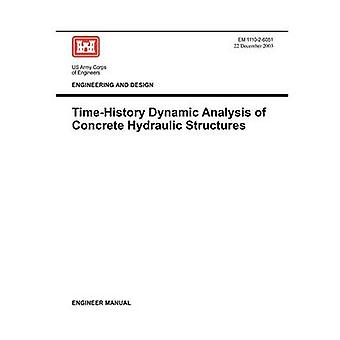 Engineering and Design TimeHistory Dynamic Analysis of Concrete Hydraulic Structures Engineer Manual EM 111026051 by US Army Corps of Engineers