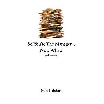 So You Are the New Manager Now What by Reinhart & Kurt James