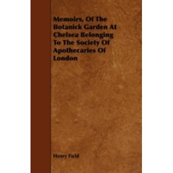 Memoirs Of The Botanick Garden At Chelsea Belonging To The Society Of Apothecaries Of London by Field & Henry