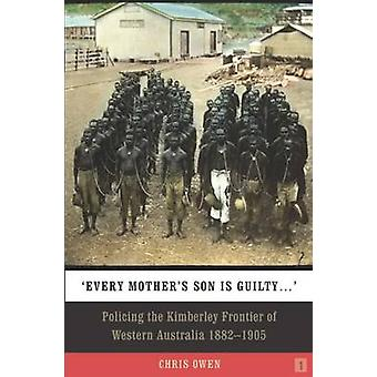 Every Mothers Son is Guilty Policing the Kimberley Frontier of Western Australia 18821905 by Owen & Chris