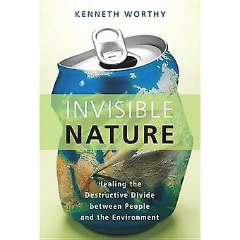 Invisible Nature Healing the Destructive Divide Between People and the Environment by Worthy & Kenneth