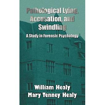 Pathological Lying Accusation and Swindling A Study in Forensic Psychology by Healy & William