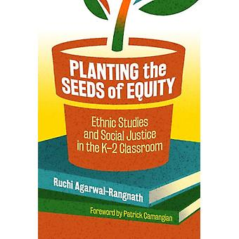 Planting the Seeds of Equity  Ethnic Studies and Social Justice in the K2 Classroom by Other Ruchi Agarwal rangnath & Other Patrick Camangian