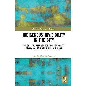 Indigenous Invisibility in the City  Successful Resurgence and Community Development Hidden in Plain Sight by Deirdre Howard Wagner