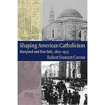 Shaping American Catholicism - Maryland and New York - 1805-1915 by Ro