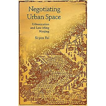 Negotiating Urban Space - Urbanization and Late Ming Nanjing by Si-yen