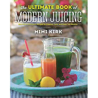 The Ultimate Book of Modern Juicing - More Than 200 Fresh Recipes to C