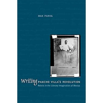 Writing Pancho Villa's Revolution - Rebels in the Literary Imagination