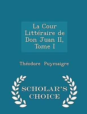 La Cour Littraire de Don Juan II Tome I  Scholars Choice Edition by Puymaigre & Thodore