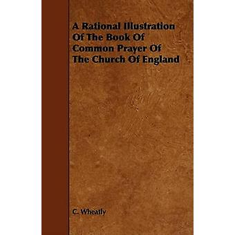 A Rational Illustration Of The Book Of Common Prayer Of The Church Of England by Wheatly & C.