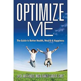 Optimize Me The Guide to Better Health Wealth  Happiness by Anstandig MD & Jack