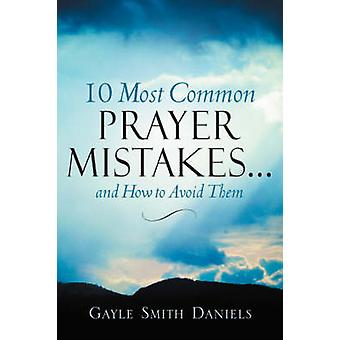 10 Most Common Prayer Mistakes... by Daniels & Gayle & Smith