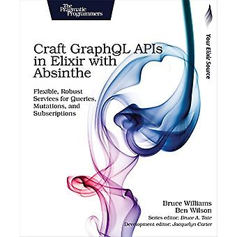 Craft GraphQL APIs in Elixir with Absinthe by Bruce Williams - 978168