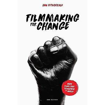 Filmmaking for Change - Make Films That Transform the World by Jon Fit