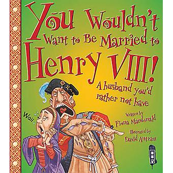 You Wouldn't Want to be Married to Henry VIII! by Fiona MacDonald - D