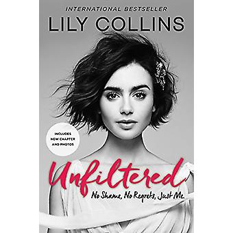 Unfiltered - No Shame - No Regrets - Just Me. by Lily Collins - 978006