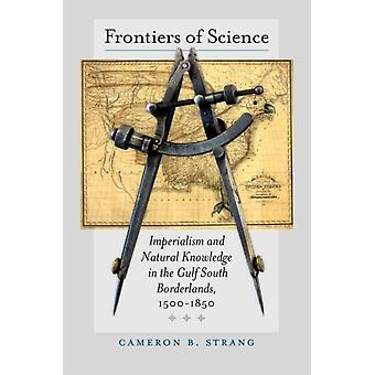 Frontiers of Science  Imperialism and Natural Knowledge in the Gulf South Borderlands 15001850 by Cameron B Strang