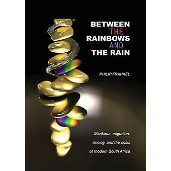 Between the Rainbows and the Rain. Marikana Migration Mining and the Crisis of Modern South Africa by Frankel & Philip