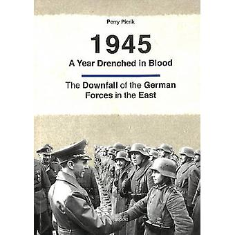 1945 -- A Year Drenched in Blood - The Downfall of the German Forces i