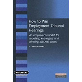 How to Win Employment Tribunal Hearings An Employers Toolkit for Avoiding Managing and Winning Tribunal Cases by Gareth Roberts