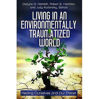 Living in an Environmentally Traumatized World Healing Ourselves and Our Planet by Nemeth & Donald F.