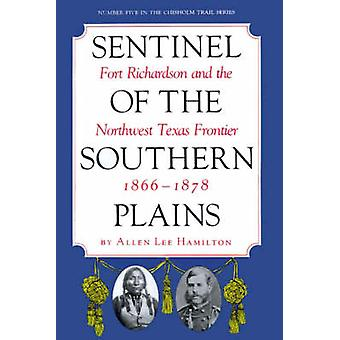 Sentinel of the Southern Plains Fort Richardson and the Northwest Texas Frontier 18661878 by Hamilton & Allen Lee