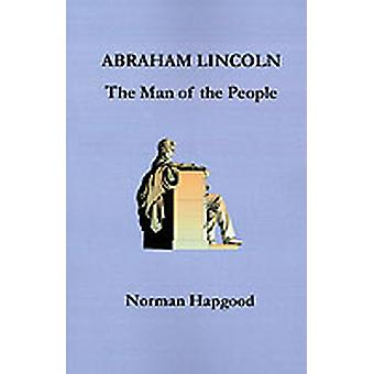 Abraham Lincoln The Man of the People by Hapgood & Norman