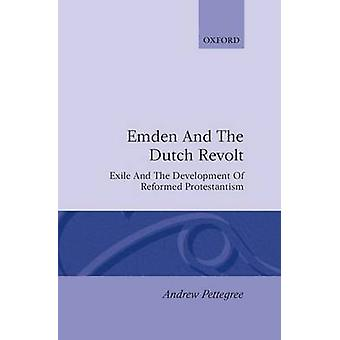 Emden and the Dutch Revolt Exile and the Development of Reformed Protestantism by Pettegree & Andrew