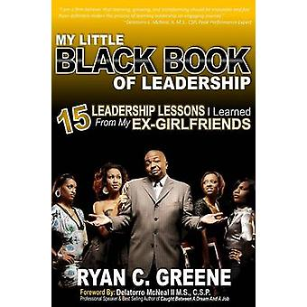 My Little Black Book Of Leadership 15 Leadership Lessons I Learned From My EXGirlfriends by Greene & Ryan C.