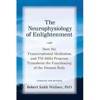 The Neurophysiology of Enlightenment How the Transcendental Meditation and TMSidhi Program Transform the Functioning of the Human Body by Wallace & Robert Keith