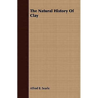 The Natural History Of Clay by Searle & Alfred B.