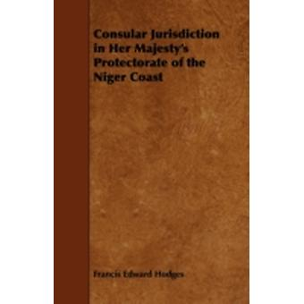 Consular Jurisdiction in Her Majestys Protectorate of the Niger Coast by Hodges & Francis Edward