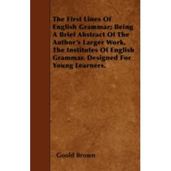 The First Lines Of English Grammar Being A Brief Abstract Of The Authors Larger Work The Institutes Of English Grammar. Designed For Young Learners. by Brown &  Goold