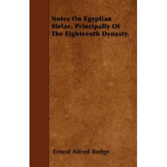 Notes On Egyptian Stelae Principally Of The Eighteenth Dynasty. by Budge & Ernest Alfred