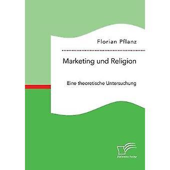 Marketing und Religion. Eine theoretische Untersuchung by Pflanz & Florian