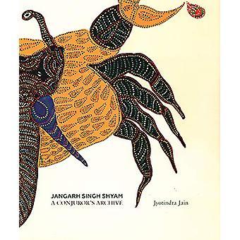 Jangarh Singh Shyam - A Conjuror's Archive by Jyotindra Jain - 9789385